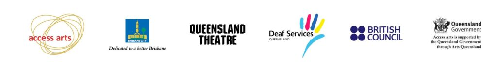 Logos from left to right: Access Arts, Brisbane City COuncil, Queensland Theatre, Deaf Services Queensland, British Council, Queensland Government